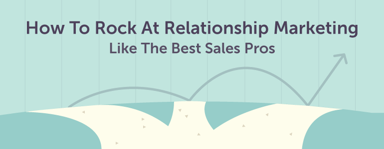 how to rock at relationship marketing like the best sales pros