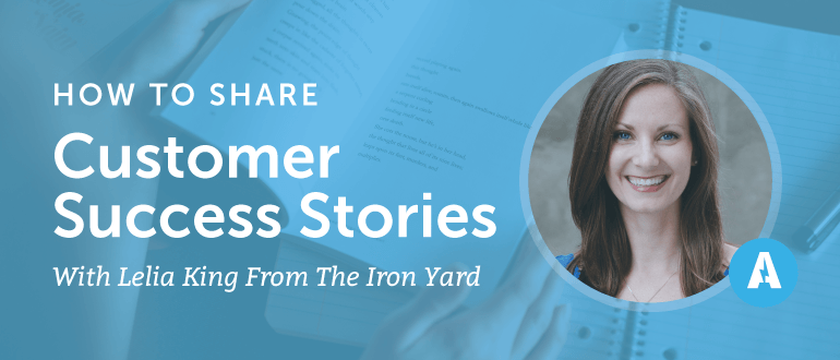 How to Share Customer Success Stories With Leila King from The Iron Yard