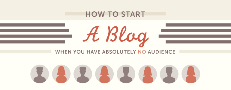 How To Start A Blog When You Have Absolutely No Audience