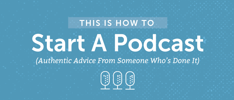 This Is How To Start A Podcast (Authentic Advice From Someone Who's Done It)