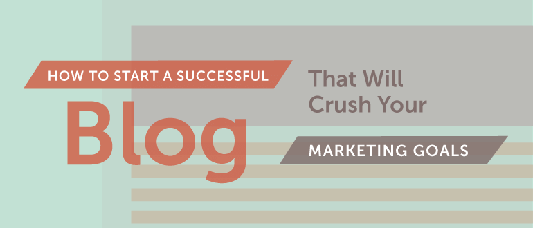 How to Start a Successful Blog That Will Crush Your Marketing Goals