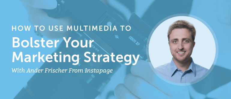 How to Use Multimedia to Bolster Your Marketing Strategy with Ander Frischer from Instapage