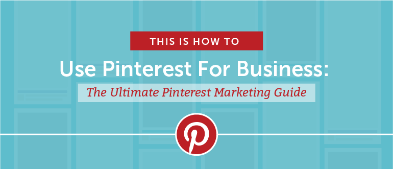How to Use Pinterest For Business: The Ultimate Pinterest Marketing Guide