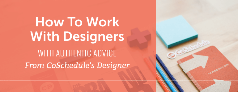 How To Work With Designers With Authentic Advice From CoSchedule's Designer