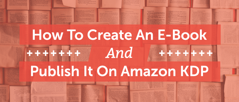 How To Create An E-Book And Publish It On Amazon KDP