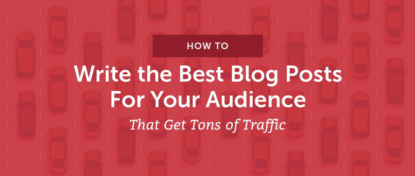 How to Write the Best Blog Posts for Your audience That Get Tons of Traffic