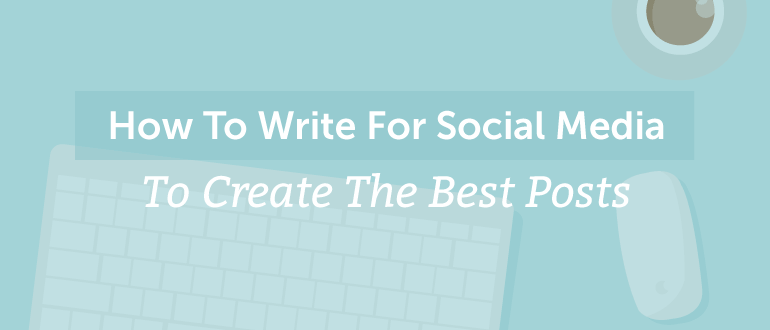 How To Write For Social Media To Create The Best Posts