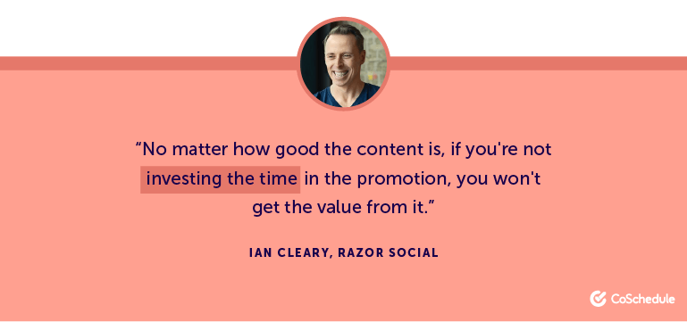 No matter how good the content is, if you're not investing the time in the promotion, you won't get the value from it.