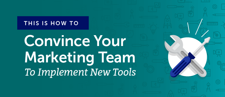 How to Convince Your Marketing Team to Implement New Tools [Backed By Science]