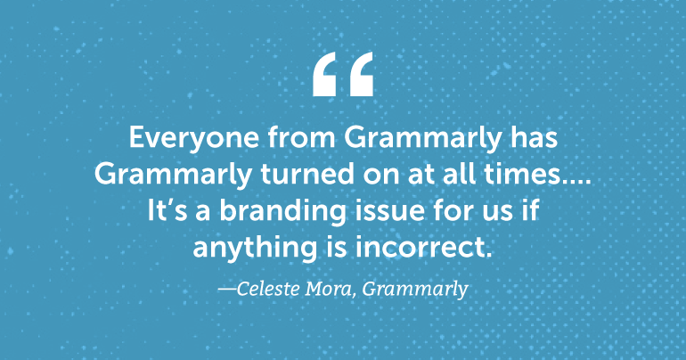 Everyone from Grammarly has Grammarly turned on at all times.