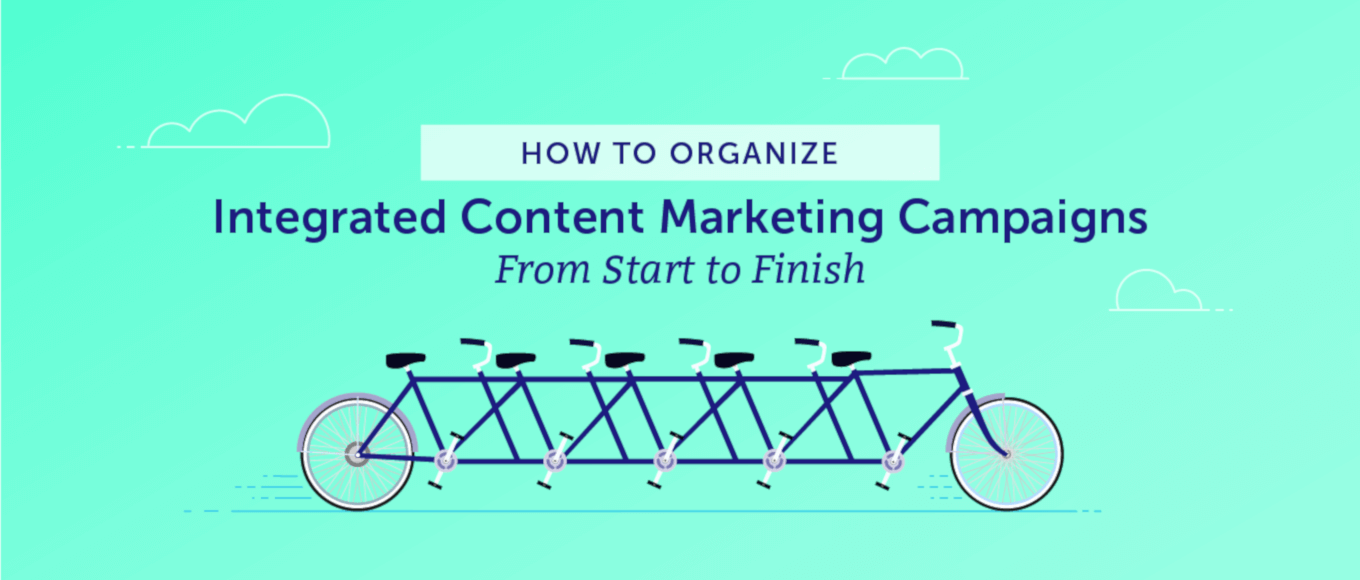 How to Organize Integrated Content Marketing Campaigns From Start to Finish
