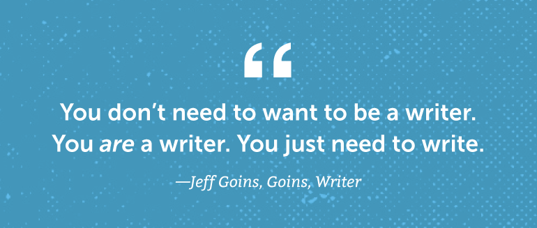 You don't need to want to be a writer. You are a writer.
