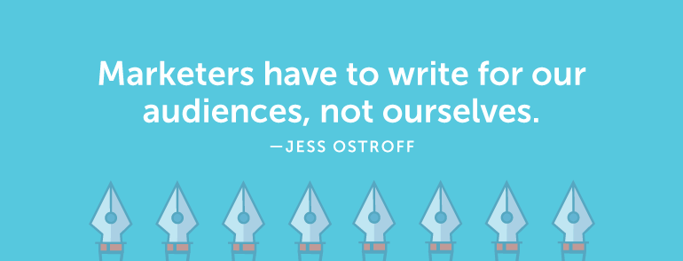Marketers have to write for our audiences, not ourselves.