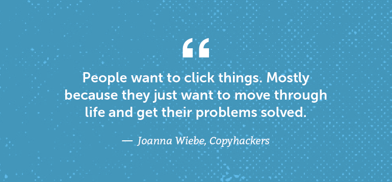 People want to click things. Mostly because they just want to move through life and get their problems solved.