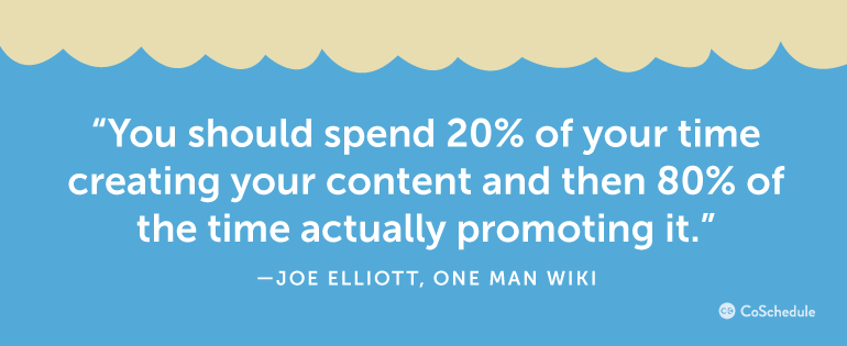 You should spend 20% of your time creating your content and then 80% promoting it