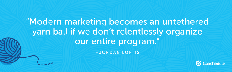 Modern marketing becomes an untethered yarn ball if we don't relentlessly organize our entire program.