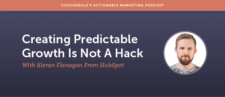 Creating Predictable Growth is Not a Hack With Kieran Flanagan from Hubspot