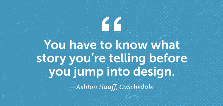 You have to know what story you're telling before you jump into design.
