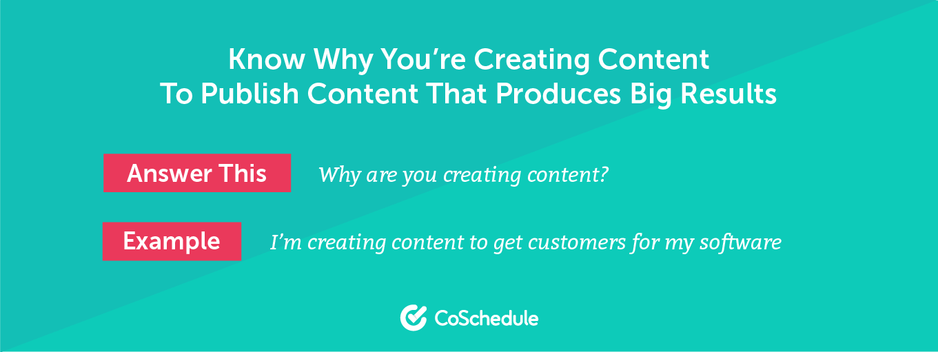 Know why you are creating content to publish content that produces big results