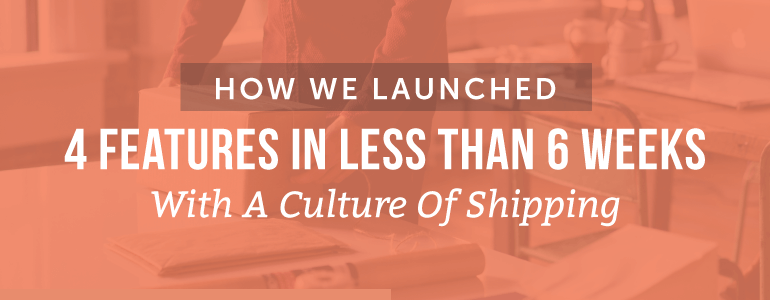 How We Launched 4 Features In Less Than 6 Weeks With A Culture of Shipping