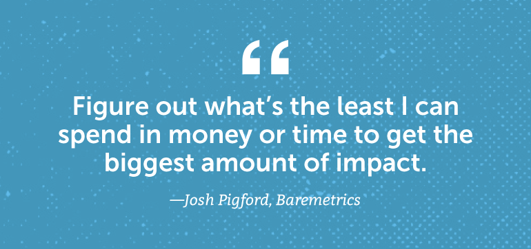 Figure out what's the least I can spend in money or time to get the biggest amount of impact.