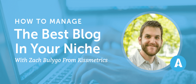 How to Manage the Best Blog In Your Niche With Kyle Bulygo from Kissmetrics