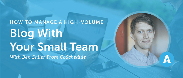 How to Manage a High-Volume Blog With Your Small Team With Ben Sailer from CoSchedule