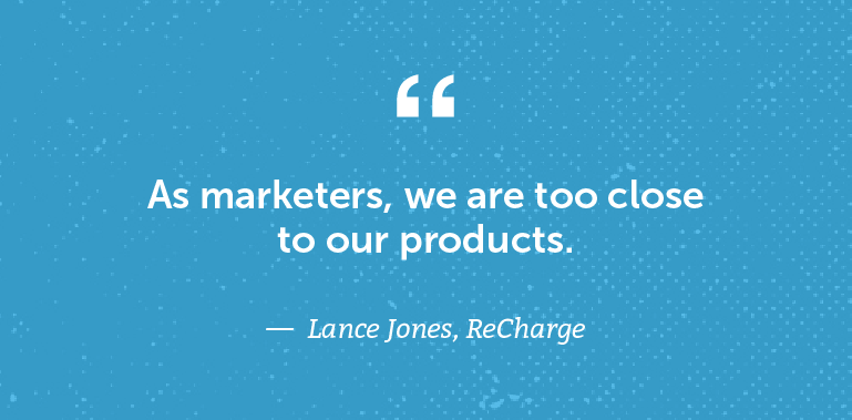 As marketers, we are too close to our products.