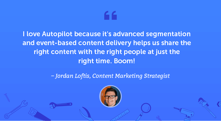 I love Autopilot because its advanced segmentation and event-based content delivery helps us share the right content ...