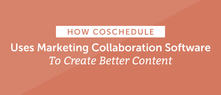 How CoSchedule Uses Marketing Collaboration Software To Create Better Content
