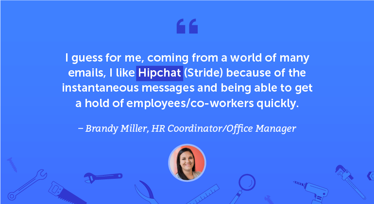 I guess for me, coming from a world of many emails, I like Hipchat / Stride because of the instantaneous messages and being able to get a hold of employees/coworkers quickly.