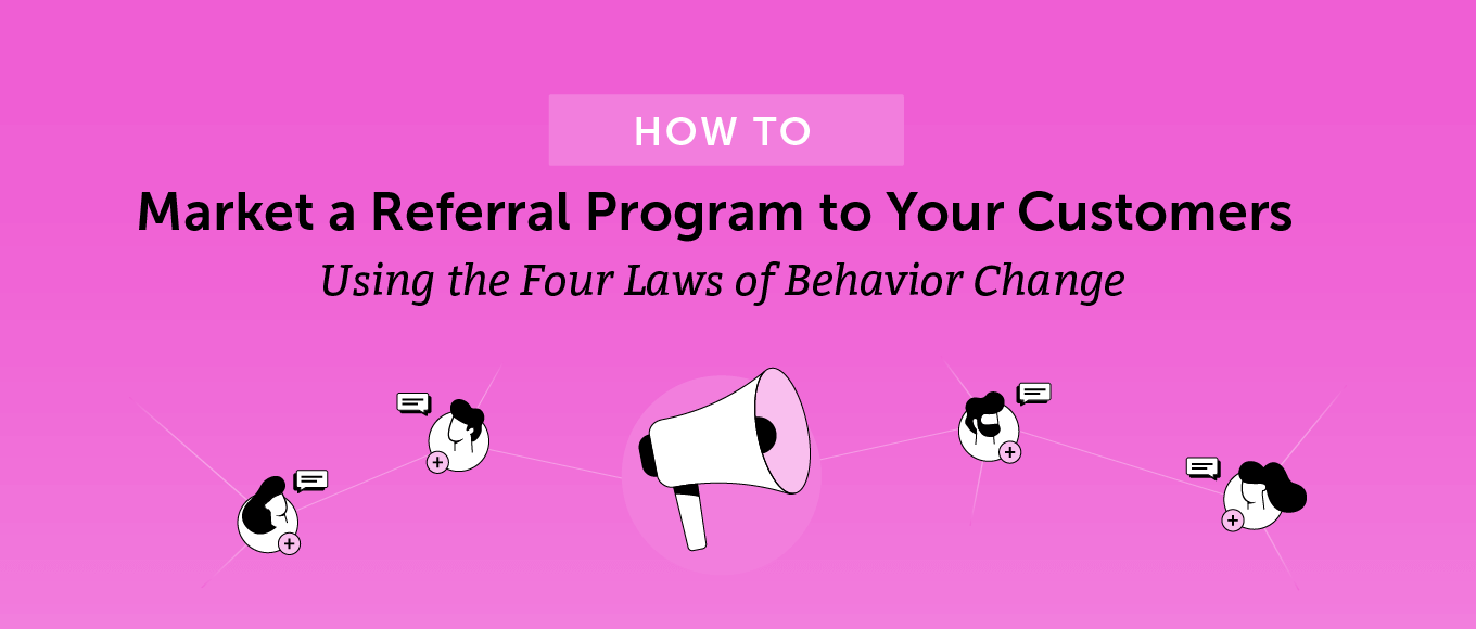 How to Market a Referral Program to Your Customers Using the Four Laws of Behavior Change