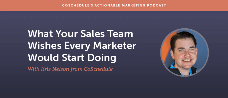 What Your Sales Team Wishes Every Marketer Would Start Doing With Kris Nelson From CoSchedule
