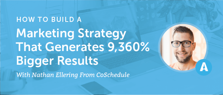 How to Build a Marketing Strategy That Generates 9,360% Bigger Results With Nathan Ellering From CoSchedule