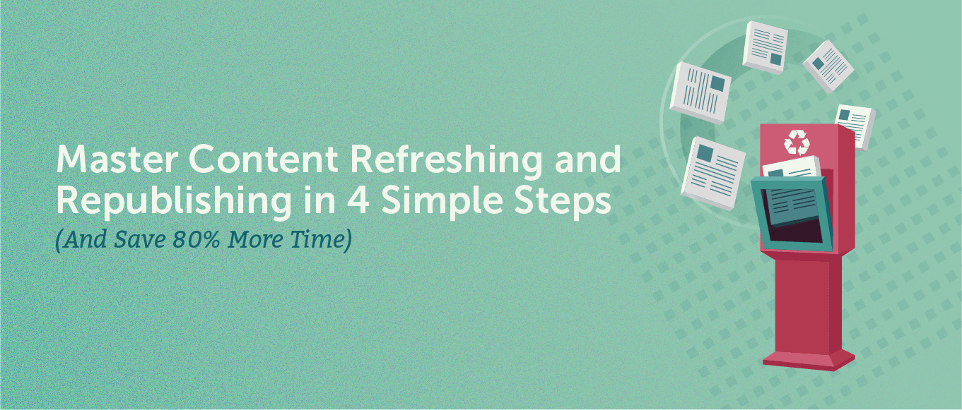 Master Content Refreshing and Republishing in 4 Simple Steps (And Save 80% More Time)