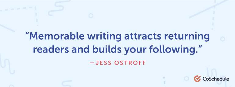 Memorable writing attracts returning readers and builds your following.