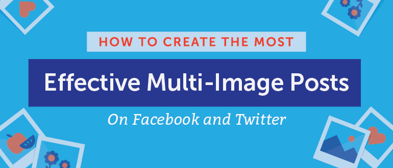 How to Create the Most Effective Multi-Image Posts on Facebook and Twitter