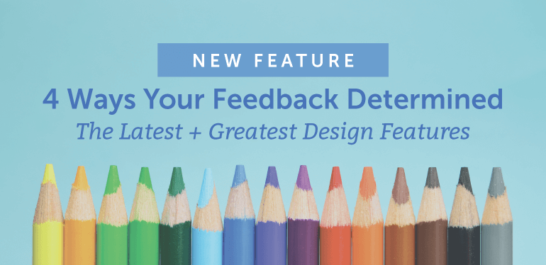 4 Ways Your Feedback Determined The Latest + Greatest Design Features