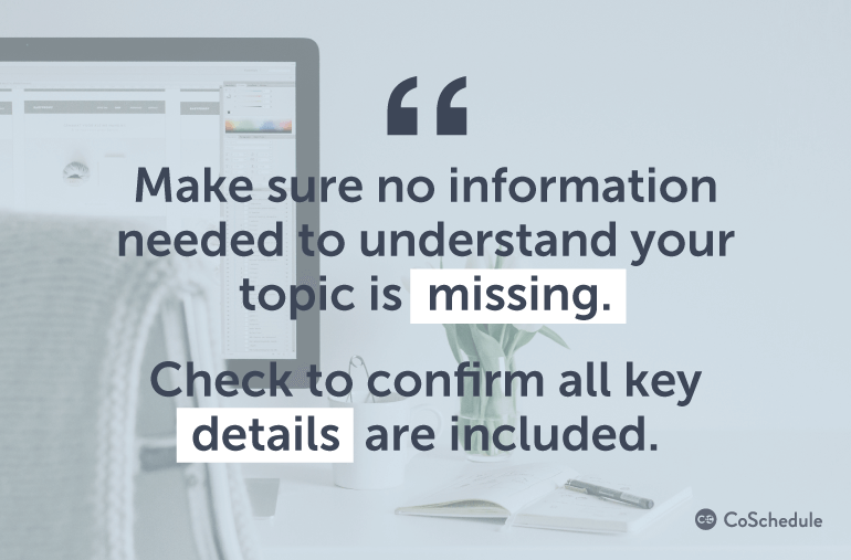 Make sure no information needed to understand your topic is missing.