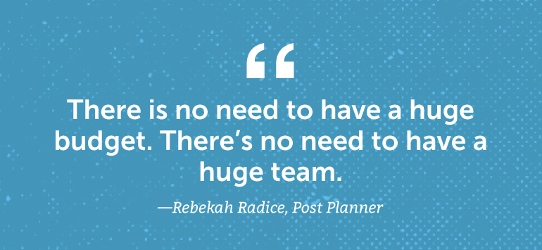 There is no need to have a huge budget. There's no need to have a huge team.