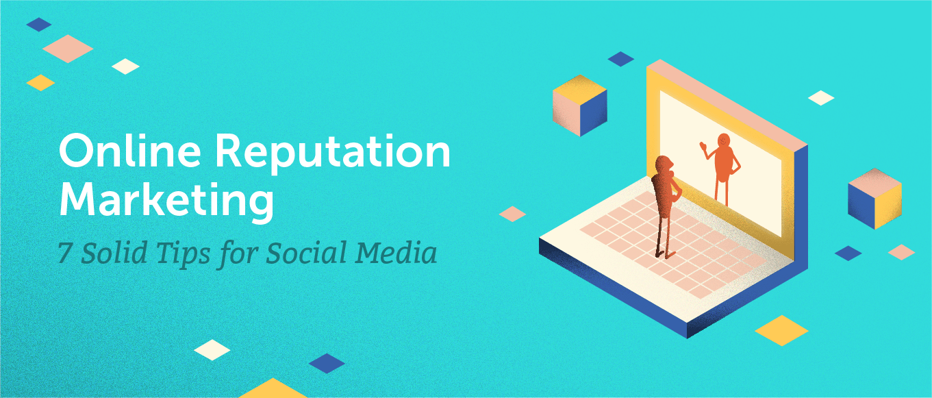 Online Reputation Marketing: 7 Solid Tips for Social Media