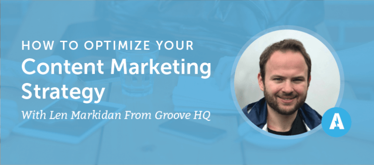 How to Optimize Your Content Marketing Strategy With Len Markidan From Groove HQ