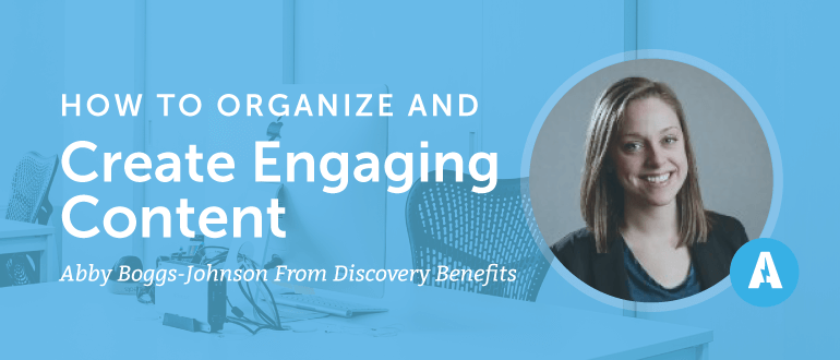 How to Organize and Create Engaging Content With Abby Boggs-Johnson from Discovery Benefits