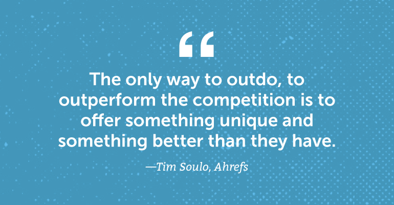 The only way to outdo, to outperform the competition is to offer something unique.
