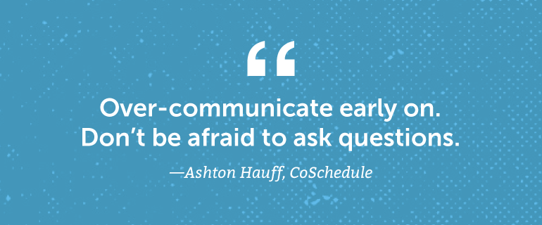 Over-communicate early on. Don't be afraid to ask questions.