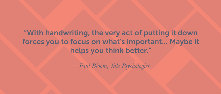 With handwriting, the very act of putting it down forces you to focus.