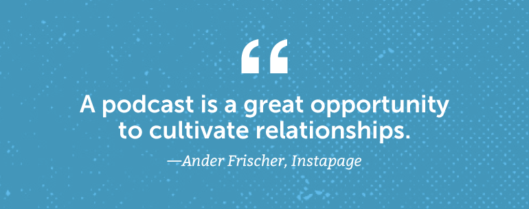 A podcast is a great opportunity to cultivate relationships