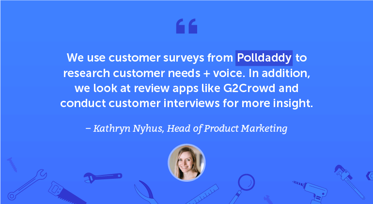 We use customer surveys from Polldaddy to research customer needs + voice.