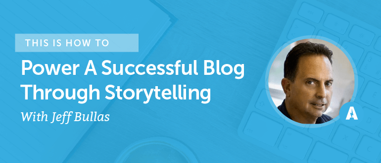 How to Power a Successful Blog Through Storytelling With Jeff Bullas