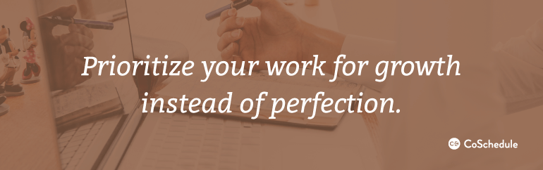 Prioritize your work for growth instead of perfection.